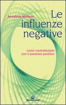 Le influenze negative. Come neutralizzarle con il pensiero positivo - Amadeus Voldben - copertina