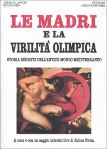 Foto Cover di Le madri e la virilità olimpica. Storia segreta dell'antico mondo mediterraneo, Libro di Johann J. Bachofen, edito da Edizioni Mediterranee