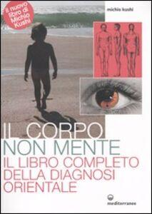 Foto Cover di Il corpo non mente. Il libro completo della diagnosi orientale, Libro di Michio Kushi, edito da Edizioni Mediterranee