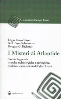I misteri di Atlantide. Storia e leggenda, ricerche archeologiche e geologiche, conferme e rivelazioni di Edgar Cayce