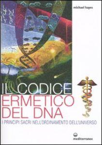 Libro Il codice ermetico del DNA. I principi sacri nell'ordinamento dell'universo Michael Hayes
