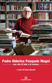 Padre Ulderico Pasquale Magni. Una vita di fede e di scienza
