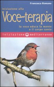 Libro Iniziazione alla voce-terapia. La voce educa la mente e il corpo canta Francesca Romano