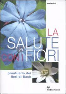 Libro La salute con i fiori. Prontuario dei fiori di Bach Miria Silvi