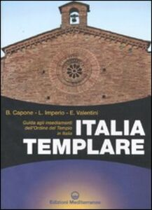 Libro Italia templare. Guida agli insediamenti dell'Ordine del Tempio in Italia Bianca Capone , Enzo Valentini , Loredana Imperio