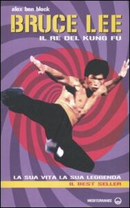 Libro Bruce Lee il re del kung fu. La sua vita, la sua leggenda Alex Ben Block