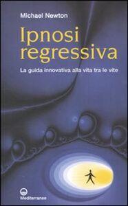 Libro Ipnosi regressiva. La guida innovativa alla vita tra le vite Michael Newton