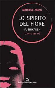 Libro Lo spirito del fiore. Fushikaden. L'arte del Nô Motokiyo Zeami