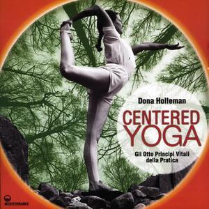 Centered yoga. Gli otto principi vitali della pratica. Manuale di esercizi. Ediz. illustrata