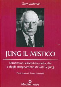 Libro Jung il mistico. Dimensioni esoteriche della vita e degli insegnamenti di Carl G. Jung Gary Lachman