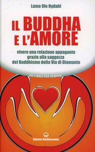 Libro Il Buddha e l'amore. Vivere una relazione appagante grazie alla saggezza del buddhismo della via di diamante Ole Nydahl (lama)
