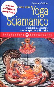 Libro Iniziazione allo yoga sciamanico. Viaggio ai confini tra lo spazio e il nulla Selene Calloni Williams