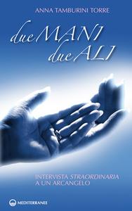 Libro Due mani, due ali. Intervista straordinaria a un arcangelo Anna Tamburini Torre