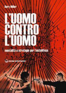 Libro L' uomo contro l'uomo. Mentalità e strategie per l'autodifesa Rory Miller