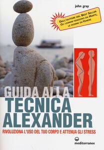 Libro Guida alla tecnica Alexander. Rivoluziona l'uso del tuo corpo e attenua gli stress John Gray
