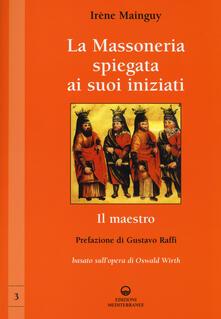 La massoneria spiegata ai suoi iniziati. Vol. 3: Il maestro. Basato sull'opera di Oswald Wirth. - Irène Mainguy - copertina