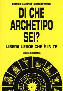 Libro Di che archetipo sei? Libera l'eroe che è in te Gabriella D'Albertas , Giuseppe Vercelli