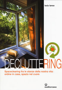 Libro Decluttering. Spaceclearing tra le stanze della nostra vita: ordine in casa, spazio nel cuore Lucia Larese