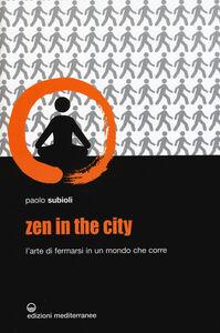 Foto Cover di Zen in the city. L'arte di fermarsi in un mondo che corre, Libro di Paolo Subioli, edito da Edizioni Mediterranee