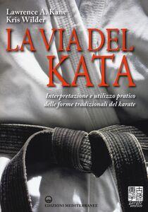 Foto Cover di La via del kata. Interpretazione e utilizzo pratico delle forme tradizionali del karate, Libro di Lawrence A. Kane,Kris Wilder, edito da Edizioni Mediterranee