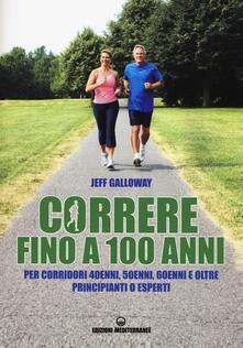 Correre fino a 100 anni. Per corridori 40enni, 50enni, 60enni ed oltre. Principianti o esperti - Jeff Galloway - copertina