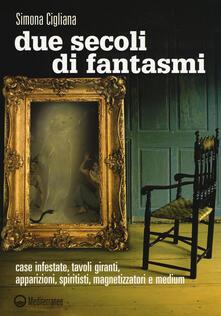 Due secoli di fantasmi. Case infestate, tavoli giranti, apparizioni, spiritisti, magnetizzatori e medium - Simona Cigliana - copertina