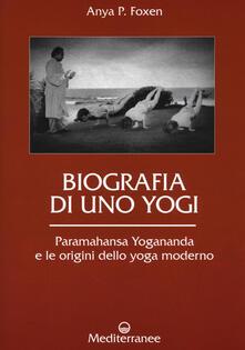 Biografia di uno yogi. Paramahansa Yogananda e le origini dello yoga moderno - Anya P. Foxen - copertina