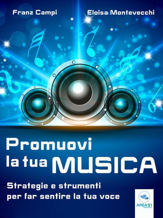 Promuovi la tua musica. Strategie e strumenti per far sentire la tua voce - Franz Campi,Eloisa Montevecchi - ebook