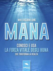 Mana. Conosci e usa la forza vitale degli Huna che trasforma la realtà - Max Freedom Long - ebook