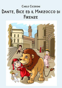 Dante, Bice e il Marzocco di Firenze. Dante e Bice a Firenze. Vol. 1