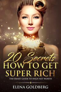 20 Secrets How to Get Super Rich. The Smart Guide to High Net Worth