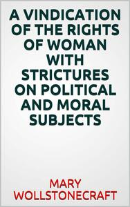 Avindication of the rights of woman with strictures on political and moral subjects