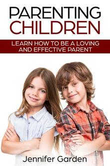 Parenting Children: Learn How to be a Loving and Effective Parent