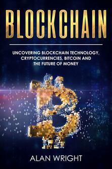 Blockchain. Uncovering blockchain technology, cryptocurrencies, bitcoin and the future of money