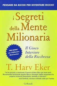 I segreti della mente milionaria. Conoscere a fondo il gioco interiore della ricchezza - T. Harv Eker - ebook