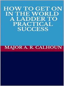 How to Get on in the world. A ladder to practical success