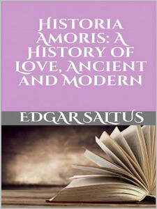 Historia amoris. A history of love, ancient and modern