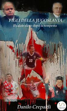 Criticalwinenotav.it Figli della Jugoslavia. Il calcio slavo dopo la tempesta Image