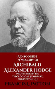 Adiscourse in memory of Archibald Alexander Hodge