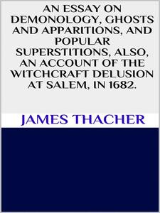 Anessay on demonology, ghosts and apparitions, and popular superstitions also, an account of the witchcraft delusion at Salem, in 1692