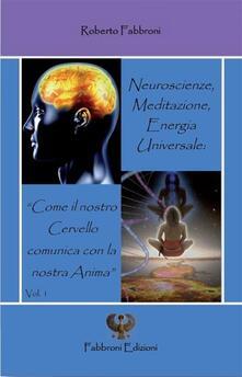 Neuroscienze, meditazione, energia universale. «Come il nostro cervello comunica con la nostra anima» - Roberto Fabbroni - ebook