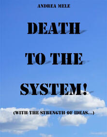 Death to the System! (With the strength of ideas...)