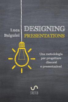 Designing presentations. Una metodologia per progettare discorsi e presentazioni - Luca Baiguini - copertina