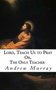 Lord, teach us to pray or, The only teacher