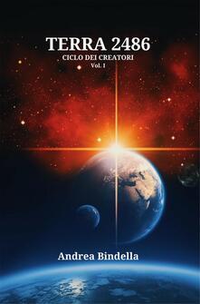 Terra 2486. Ciclo dei creatori. Vol. 1 - Andrea Bindella - ebook
