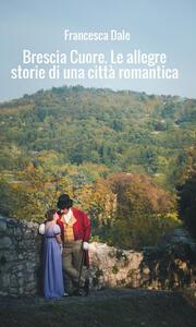 Brescia cuore. Le allegre storie di una città romantica