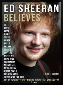 Ed Sheeran believes. Get to know better the mind of this special young artist