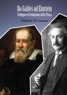 Da Galilei ad Einstein. Sviluppo ed evoluzione della fisica - Gabriele Di Lazzaro - copertina