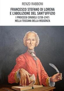 Francesco Stefano di Lorena e l'abolizione del Sant'Uffizio. I processi crudeli (1739-1747) nella Toscana della reggenza - Renzo Rabboni - copertina