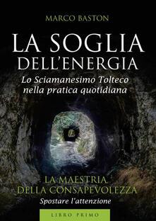 Fondazionesergioperlamusica.it La soglia dell'energia. Vol. 1: maestria della consapevolezza, La. Image
